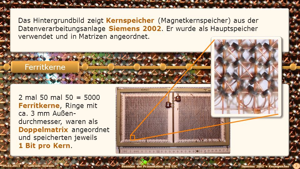 Das Hintergrundbild zeigt Kernspeicher (Magnetkernspeicher) aus der Datenverarbeitungsanlage Siemens 2002. Er wurde als Hauptspeicher verwendet und in Matrizen angeordnet.