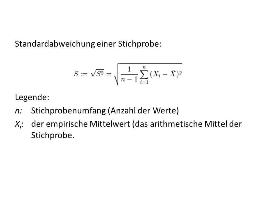 Standardabweichung einer Stichprobe: Legende: n: Stichprobenumfang (Anzahl der Werte) Xi: der empirische Mittelwert (das arithmetische Mittel der Stichprobe.