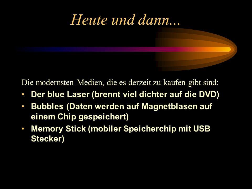 Heute und dann... Die modernsten Medien, die es derzeit zu kaufen gibt sind: Der blue Laser (brennt viel dichter auf die DVD)