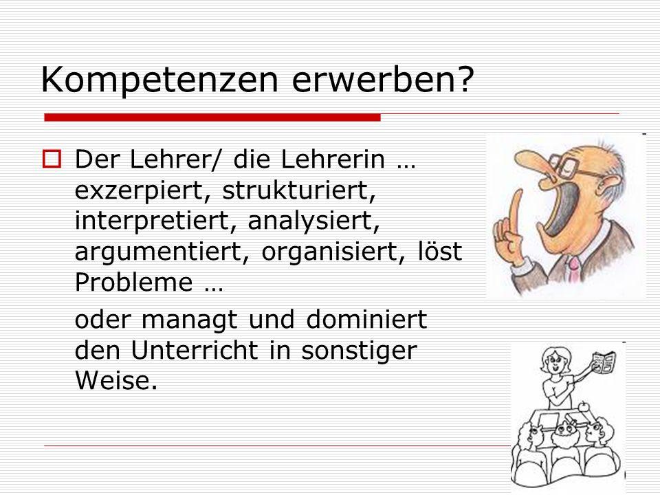 Kompetenzen erwerben Der Lehrer/ die Lehrerin … exzerpiert, strukturiert, interpretiert, analysiert, argumentiert, organisiert, löst Probleme …