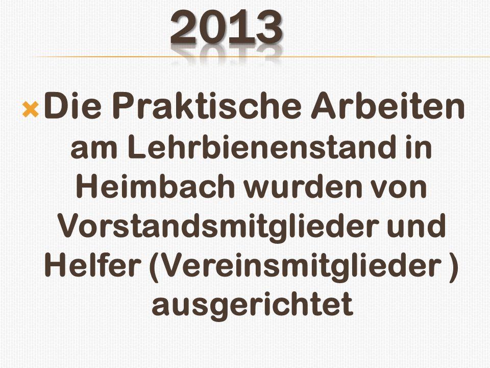 2013 Die Praktische Arbeiten am Lehrbienenstand in Heimbach wurden von Vorstandsmitglieder und Helfer (Vereinsmitglieder ) ausgerichtet.