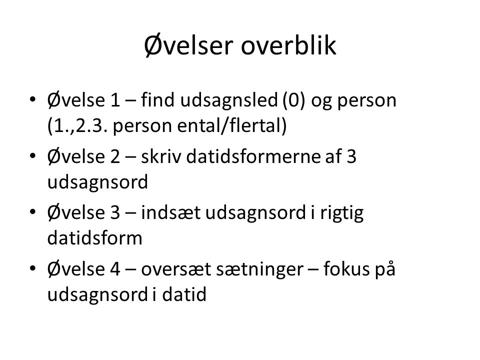 Øvelser overblik Øvelse 1 – find udsagnsled (0) og person (1.,2.3. person ental/flertal) Øvelse 2 – skriv datidsformerne af 3 udsagnsord.