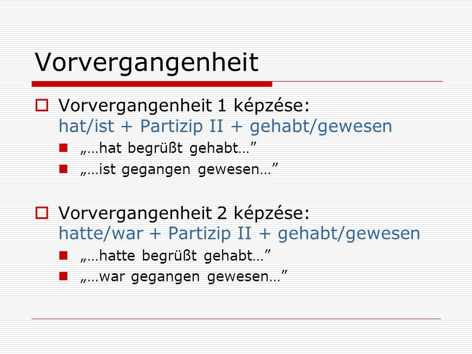 "Vorvergangenheit Vorvergangenheit 1 képzése: hat/ist + Partizip II + gehabt/gewesen. ""…hat begrüßt gehabt…"