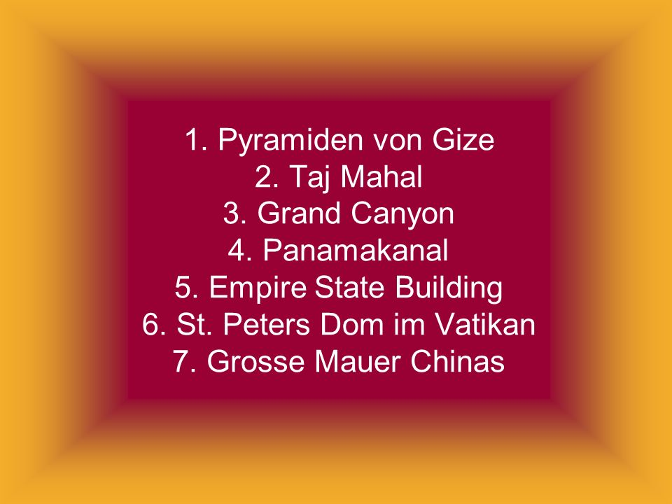 1. Pyramiden von Gize 2. Taj Mahal 3. Grand Canyon 4. Panamakanal 5