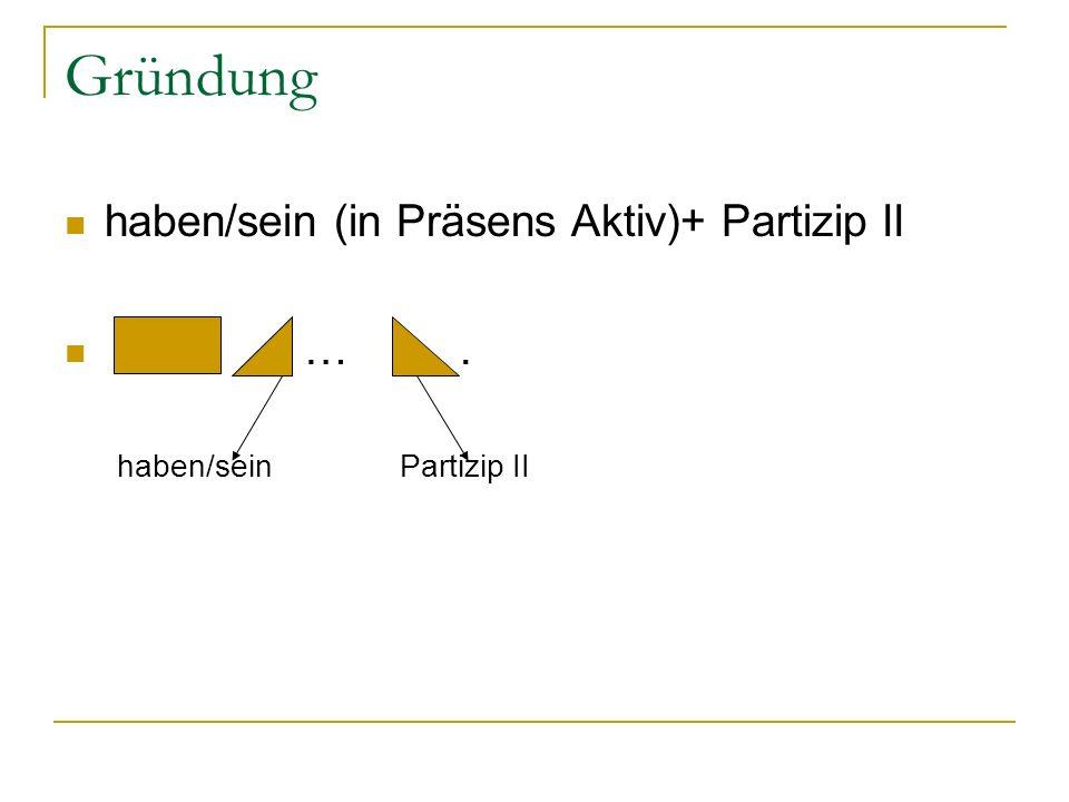 Gründung haben/sein (in Präsens Aktiv)+ Partizip II … .