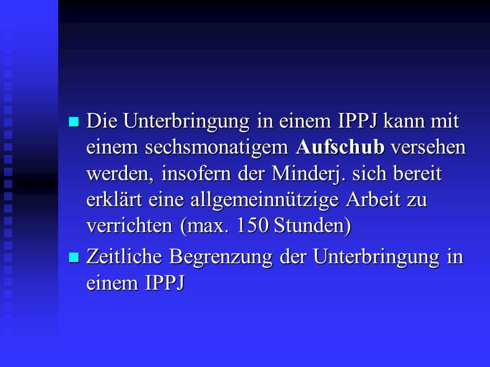 Die Unterbringung in einem IPPJ kann mit einem sechsmonatigem Aufschub versehen werden, insofern der Minderj. sich bereit erklärt eine allgemeinnützige Arbeit zu verrichten (max. 150 Stunden)