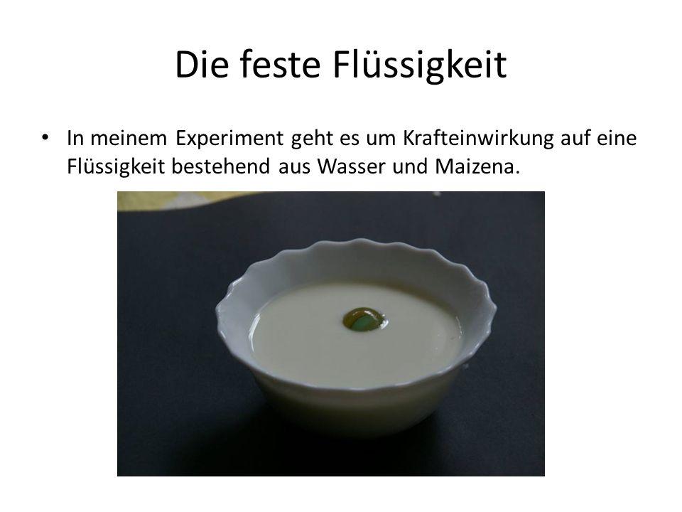 Die feste Flüssigkeit In meinem Experiment geht es um Krafteinwirkung auf eine Flüssigkeit bestehend aus Wasser und Maizena.