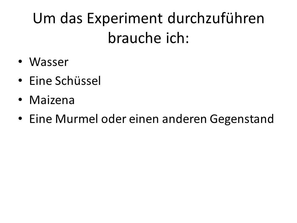 Um das Experiment durchzuführen brauche ich: