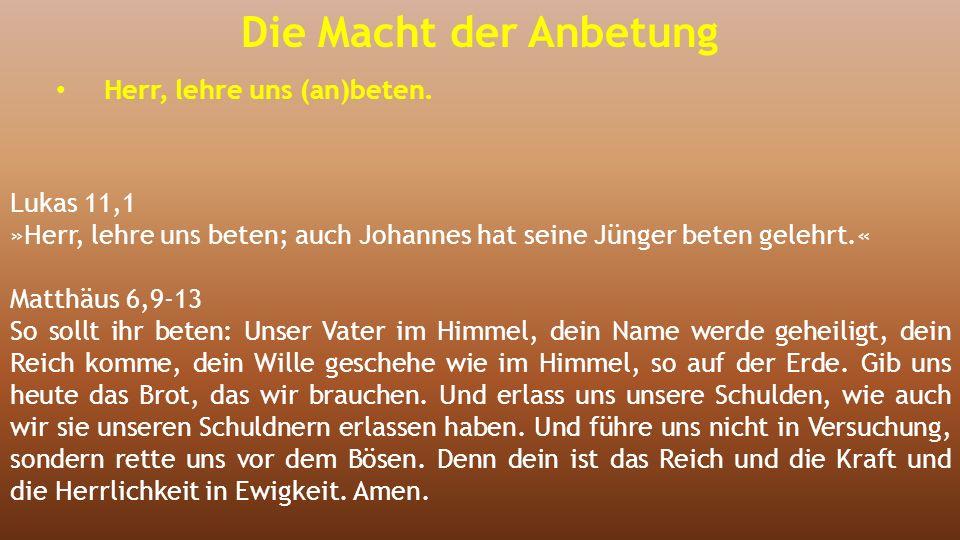 Die Macht der Anbetung Herr, lehre uns (an)beten. Lukas 11,1