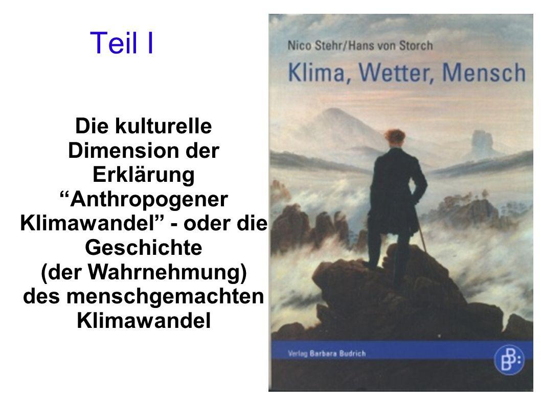 Teil I Die kulturelle Dimension der Erklärung Anthropogener Klimawandel - oder die Geschichte (der Wahrnehmung) des menschgemachten Klimawandel.