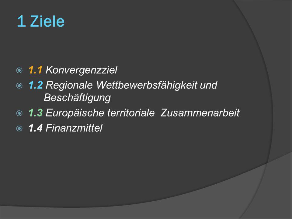 1 Ziele 1.1 Konvergenzziel. 1.2 Regionale Wettbewerbsfähigkeit und Beschäftigung. 1.3 Europäische territoriale Zusammenarbeit.