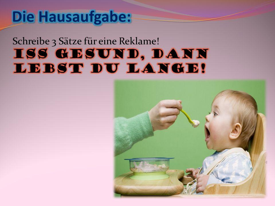 Die Hausaufgabe: Schreibe 3 Sätze für eine Reklame! Iss gesund, dann lebst du lange!