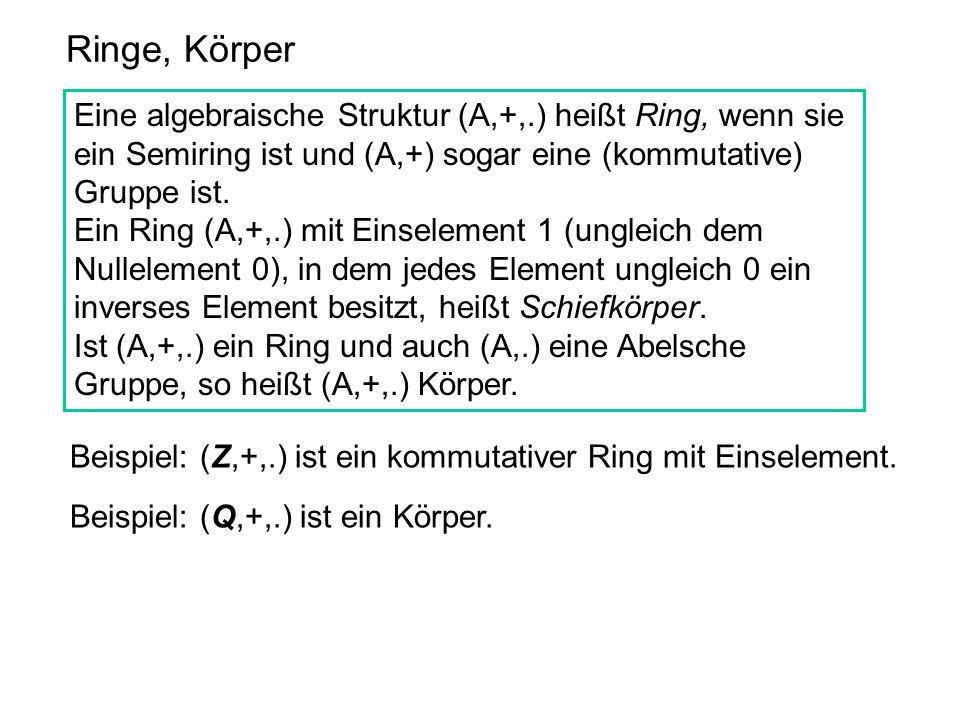 Ringe, Körper Eine algebraische Struktur (A,+,.) heißt Ring, wenn sie ein Semiring ist und (A,+) sogar eine (kommutative) Gruppe ist.
