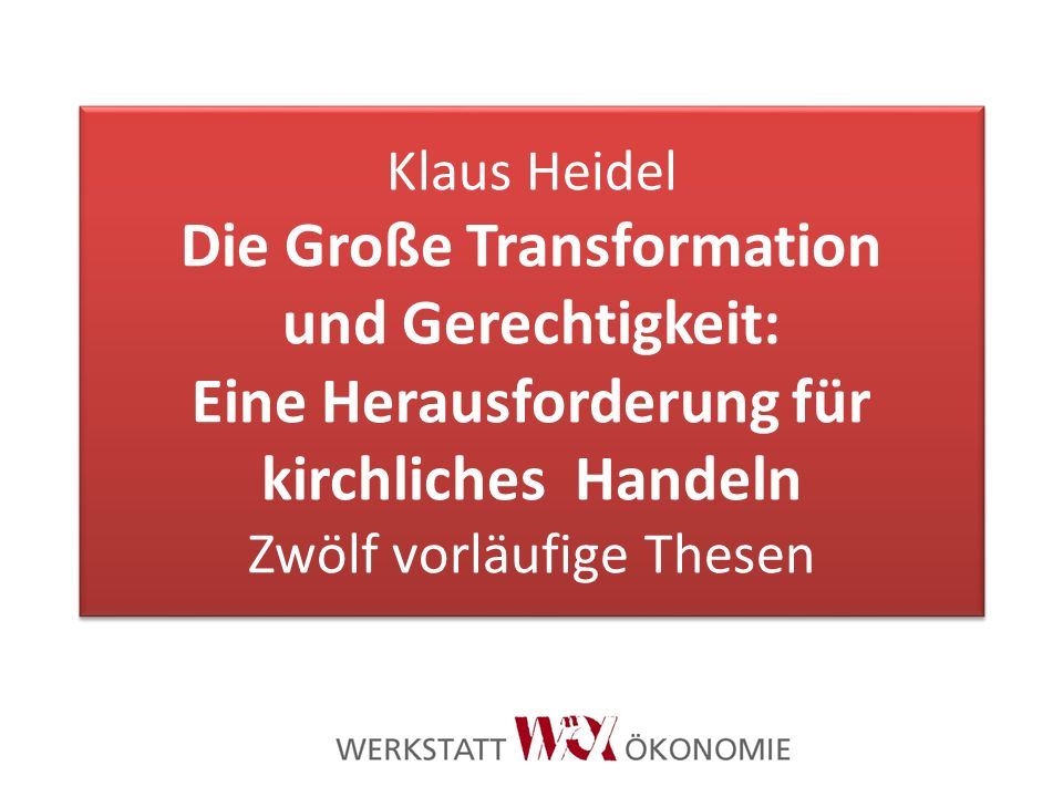 Klaus Heidel Die Große Transformation und Gerechtigkeit: Eine Herausforderung für kirchliches Handeln Zwölf vorläufige Thesen