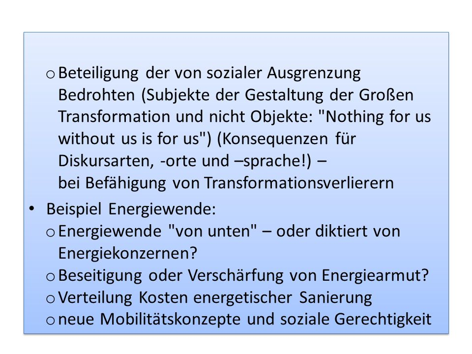 Beteiligung der von sozialer Ausgrenzung Bedrohten (Subjekte der Gestaltung der Großen Transformation und nicht Objekte: Nothing for us without us is for us ) (Konsequenzen für Diskursarten, -orte und –sprache!) – bei Befähigung von Transformationsverlierern