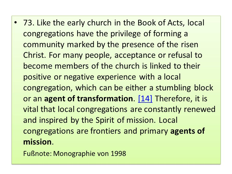73. Like the early church in the Book of Acts, local congregations have the privilege of forming a community marked by the presence of the risen Christ. For many people, acceptance or refusal to become members of the church is linked to their positive or negative experience with a local congregation, which can be either a stumbling block or an agent of transformation. [14] Therefore, it is vital that local congregations are constantly renewed and inspired by the Spirit of mission. Local congregations are frontiers and primary agents of mission.