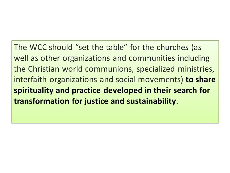 The WCC should set the table for the churches (as well as other organizations and communities including the Christian world communions, specialized ministries, interfaith organizations and social movements) to share spirituality and practice developed in their search for transformation for justice and sustainability.