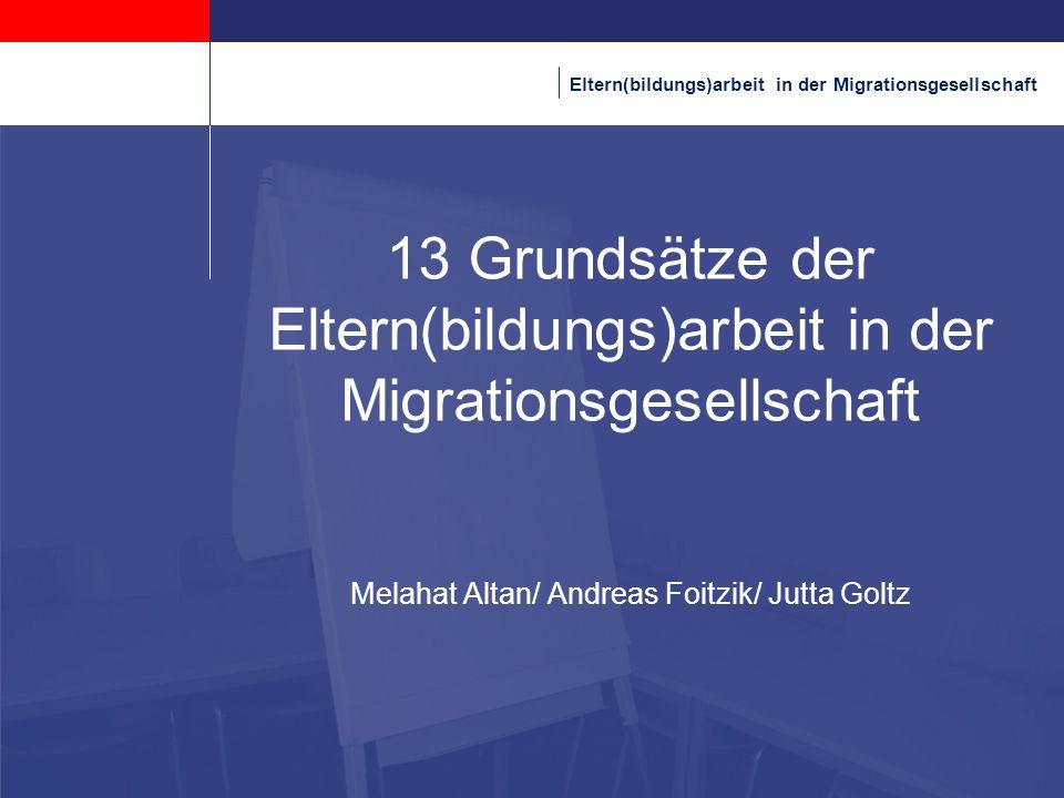 Kopfzeile 31.03.2017. 13 Grundsätze der Eltern(bildungs)arbeit in der Migrationsgesellschaft Melahat Altan/ Andreas Foitzik/ Jutta Goltz.