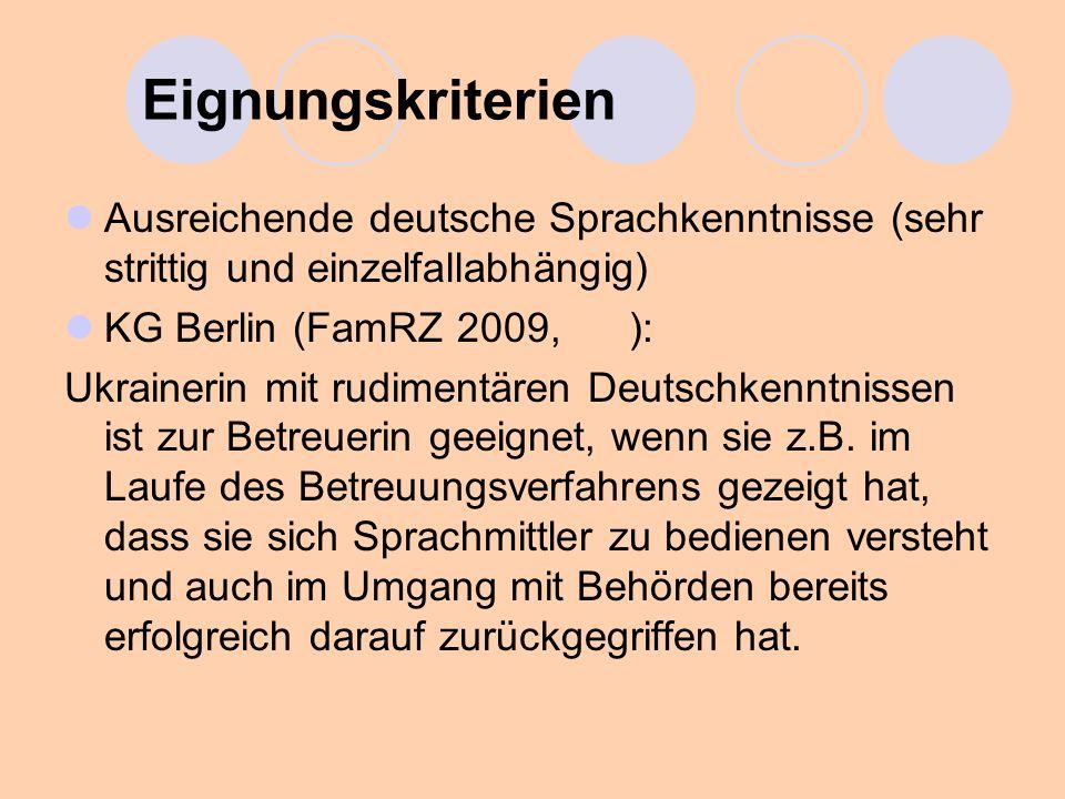 Eignungskriterien Ausreichende deutsche Sprachkenntnisse (sehr strittig und einzelfallabhängig) KG Berlin (FamRZ 2009, ):