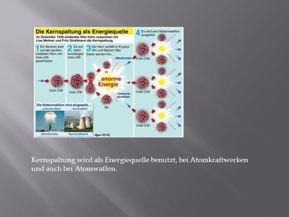 Kernspaltung wird als Energiequelle benutzt, bei Atomkraftwerken und auch bei Atomwaffen.