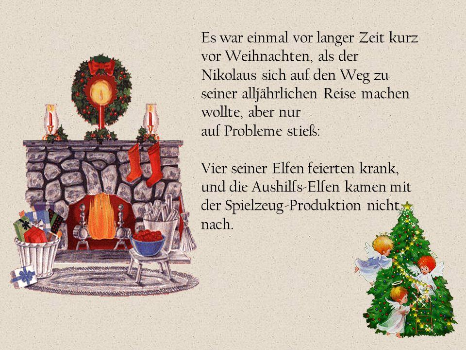 Es war einmal vor langer Zeit kurz vor Weihnachten, als der Nikolaus sich auf den Weg zu seiner alljährlichen Reise machen wollte, aber nur auf Probleme stieß: Vier seiner Elfen feierten krank, und die Aushilfs-Elfen kamen mit der Spielzeug-Produktion nicht nach.