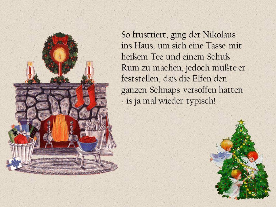 So frustriert, ging der Nikolaus ins Haus, um sich eine Tasse mit heißem Tee und einem Schuß Rum zu machen, jedoch mußte er feststellen, daß die Elfen den ganzen Schnaps versoffen hatten - is ja mal wieder typisch!