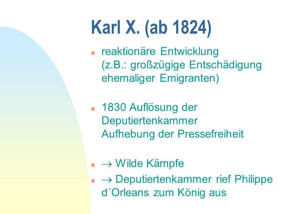 Karl X. (ab 1824) reaktionäre Entwicklung (z.B.: großzügige Entschädigung ehemaliger Emigranten)