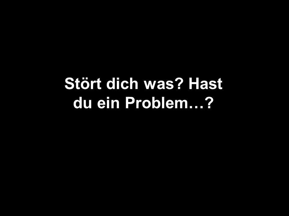 Stört dich was Hast du ein Problem…