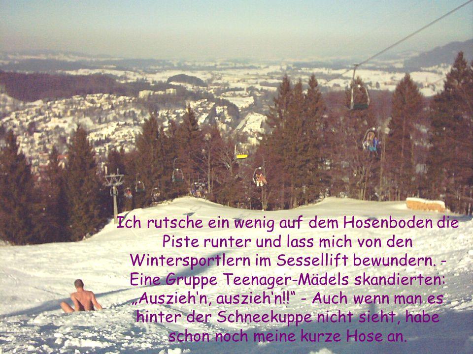 Ich rutsche ein wenig auf dem Hosenboden die Piste runter und lass mich von den Wintersportlern im Sessellift bewundern.