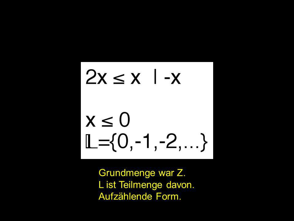 2x = | Grundmenge war Z. L ist Teilmenge davon. Aufzählende Form.