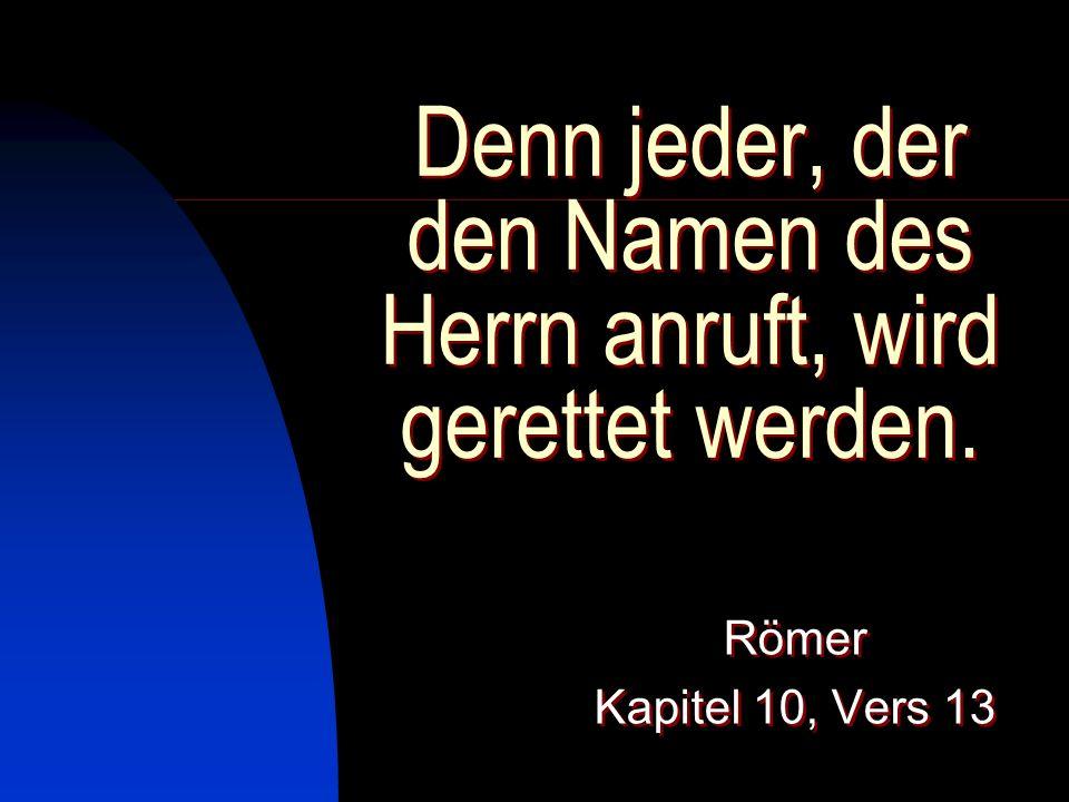Denn jeder, der den Namen des Herrn anruft, wird gerettet werden.
