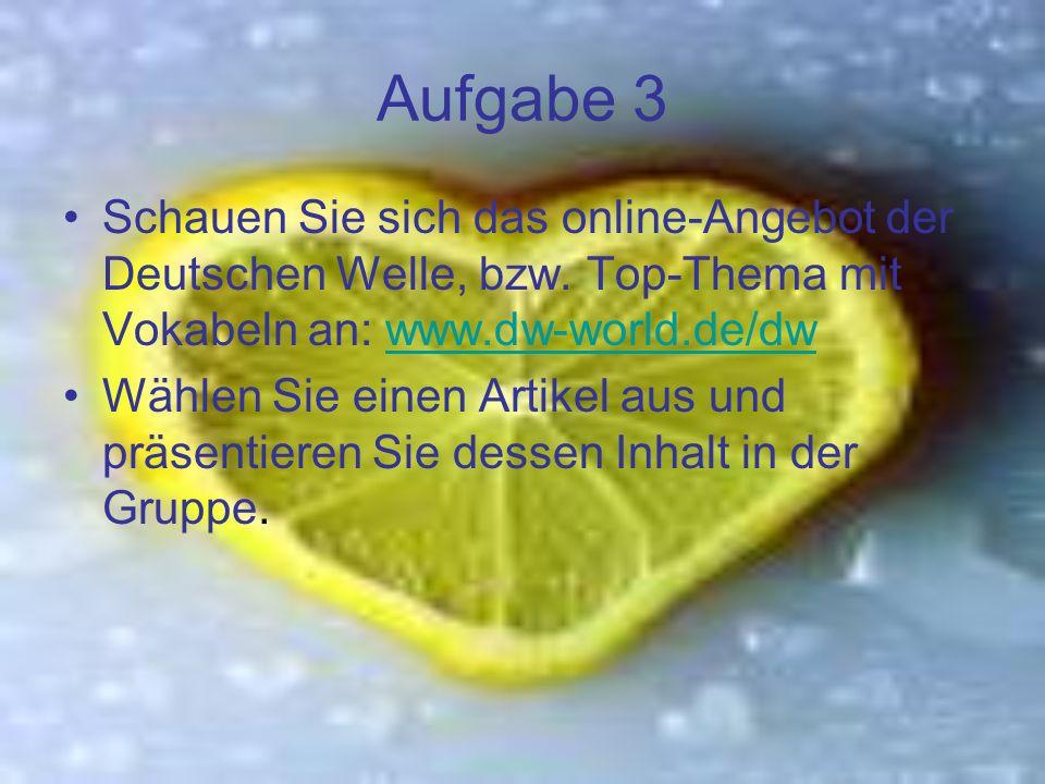 Aufgabe 3 Schauen Sie sich das online-Angebot der Deutschen Welle, bzw. Top-Thema mit Vokabeln an: www.dw-world.de/dw.