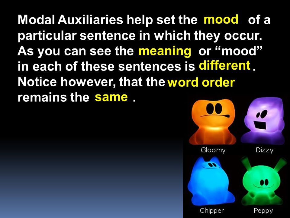 Modal Auxiliaries help set the of a particular sentence in which they occur. As you can see the or mood in each of these sentences is . Notice however, that the remains the .