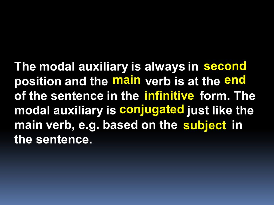 The modal auxiliary is always in position and the verb is at the of the sentence in the form. The modal auxiliary is just like the main verb, e.g. based on the in the sentence.