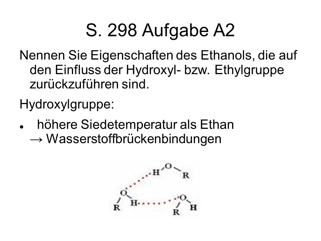S. 298 Aufgabe A2 Nennen Sie Eigenschaften des Ethanols, die auf den Einfluss der Hydroxyl- bzw. Ethylgruppe zurückzuführen sind.