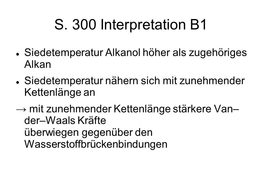 S. 300 Interpretation B1 Siedetemperatur Alkanol höher als zugehöriges Alkan. Siedetemperatur nähern sich mit zunehmender Kettenlänge an.