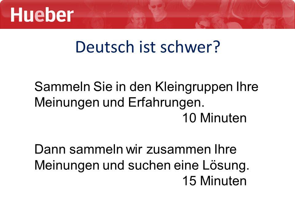 Deutsch ist schwer Sammeln Sie in den Kleingruppen Ihre Meinungen und Erfahrungen. 10 Minuten.