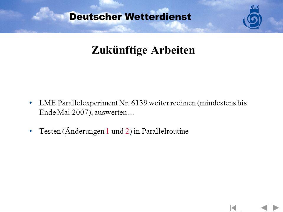 Zukünftige Arbeiten LME Parallelexperiment Nr. 6139 weiter rechnen (mindestens bis Ende Mai 2007), auswerten ...