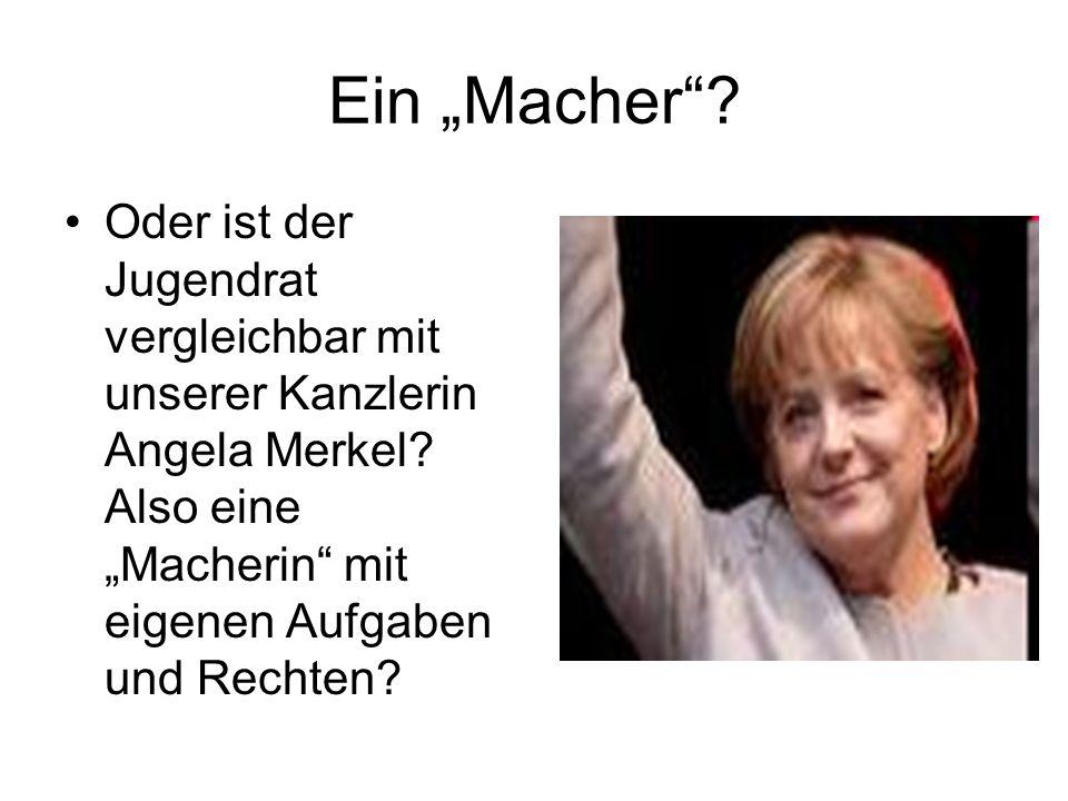"""Ein """"Macher . Oder ist der Jugendrat vergleichbar mit unserer Kanzlerin Angela Merkel."""