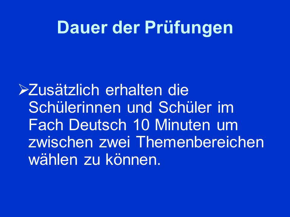 Dauer der Prüfungen Zusätzlich erhalten die Schülerinnen und Schüler im Fach Deutsch 10 Minuten um zwischen zwei Themenbereichen wählen zu können.
