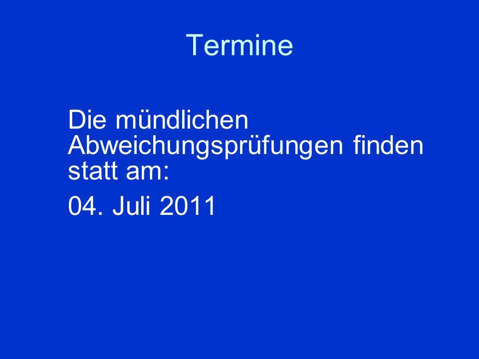 Termine Die mündlichen Abweichungsprüfungen finden statt am: 04. Juli 2011