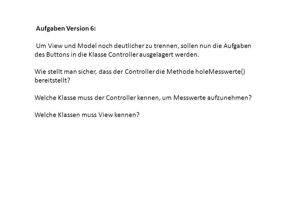 Aufgaben Version 6: Um View und Model noch deutlicher zu trennen, sollen nun die Aufgaben des Buttons in die Klasse Controller ausgelagert werden.