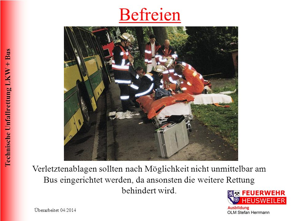 Befreien Verletztenablagen sollten nach Möglichkeit nicht unmittelbar am Bus eingerichtet werden, da ansonsten die weitere Rettung behindert wird.
