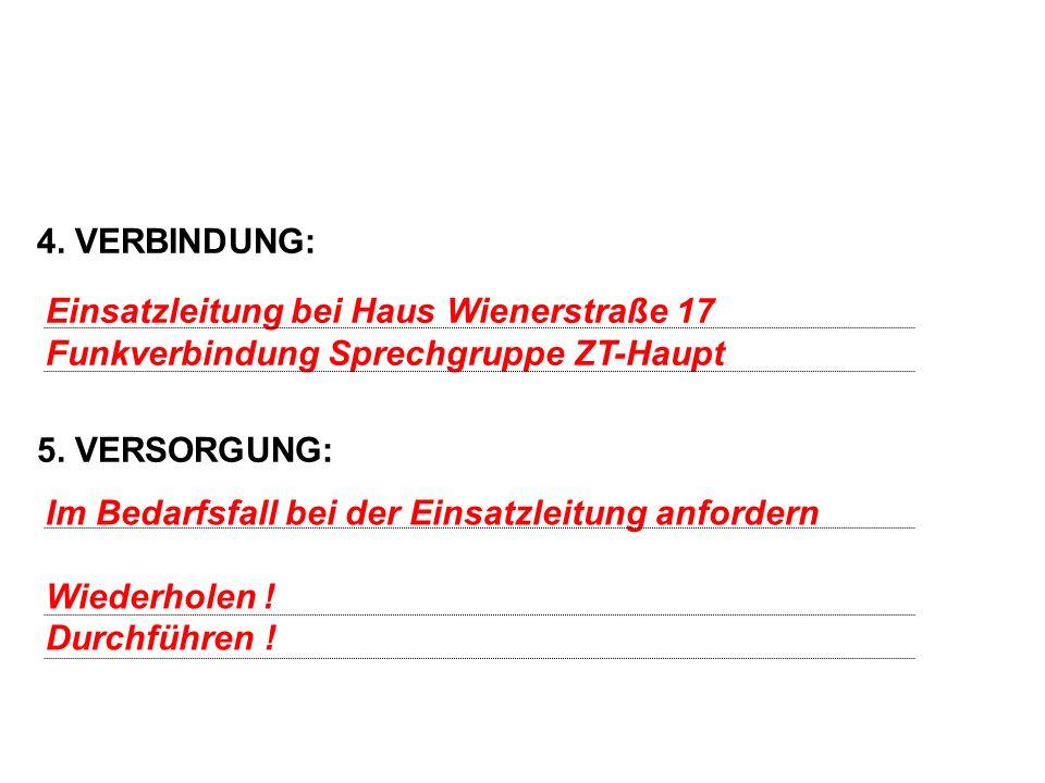 4. VERBINDUNG: 5. VERSORGUNG: Einsatzleitung bei Haus Wienerstraße 17. Funkverbindung Sprechgruppe ZT-Haupt.