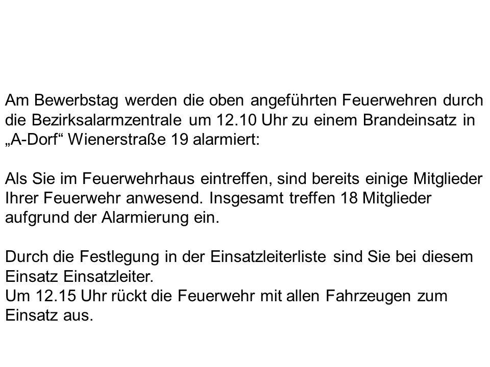"""Am Bewerbstag werden die oben angeführten Feuerwehren durch die Bezirksalarmzentrale um 12.10 Uhr zu einem Brandeinsatz in """"A-Dorf Wienerstraße 19 alarmiert:"""
