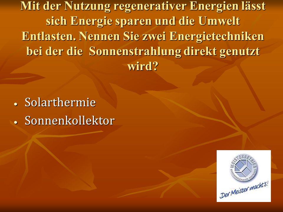 Mit der Nutzung regenerativer Energien lässt sich Energie sparen und die Umwelt Entlasten. Nennen Sie zwei Energietechniken bei der die Sonnenstrahlung direkt genutzt wird