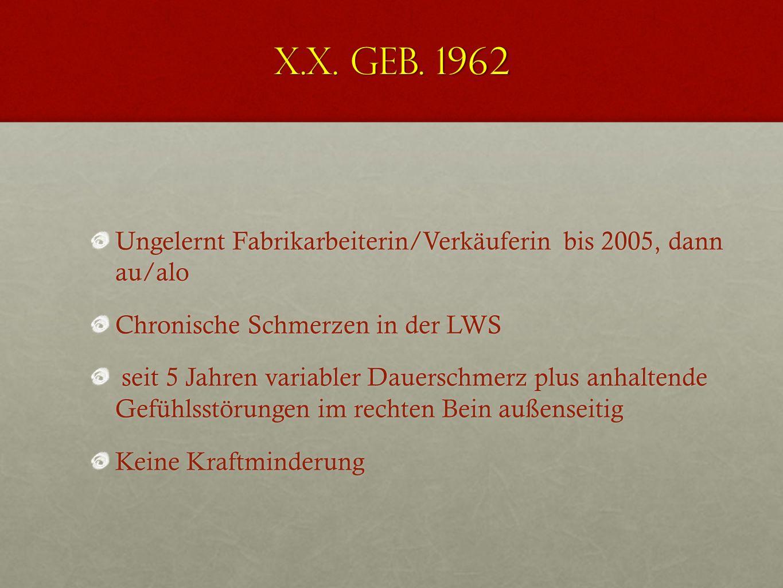 X.X. geb. 1962 Ungelernt Fabrikarbeiterin/Verkäuferin bis 2005, dann au/alo. Chronische Schmerzen in der LWS.
