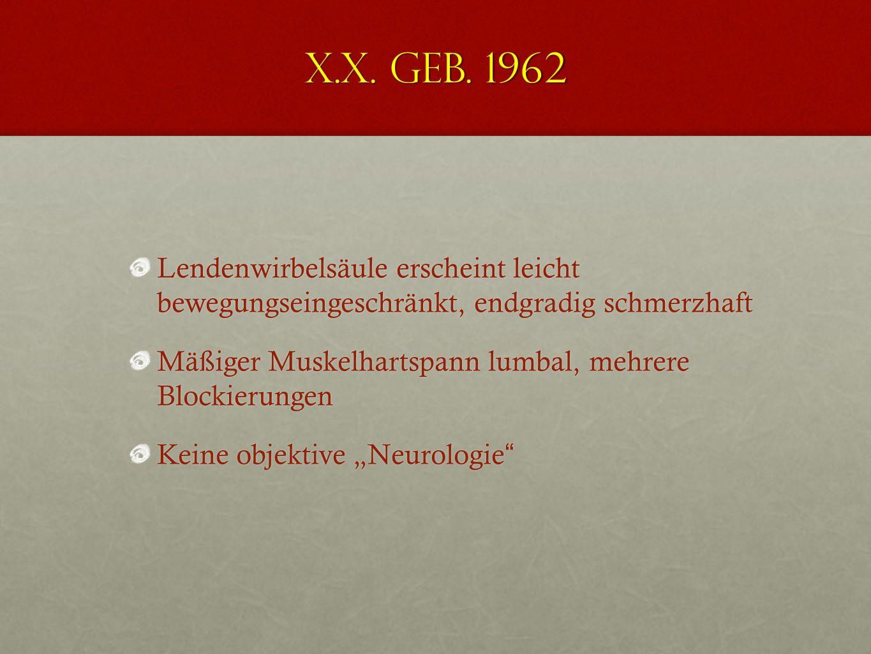 X.X. geb. 1962 Lendenwirbelsäule erscheint leicht bewegungseingeschränkt, endgradig schmerzhaft.
