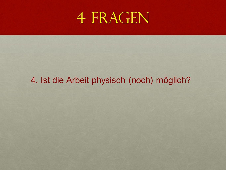 4 Fragen 4. Ist die Arbeit physisch (noch) möglich