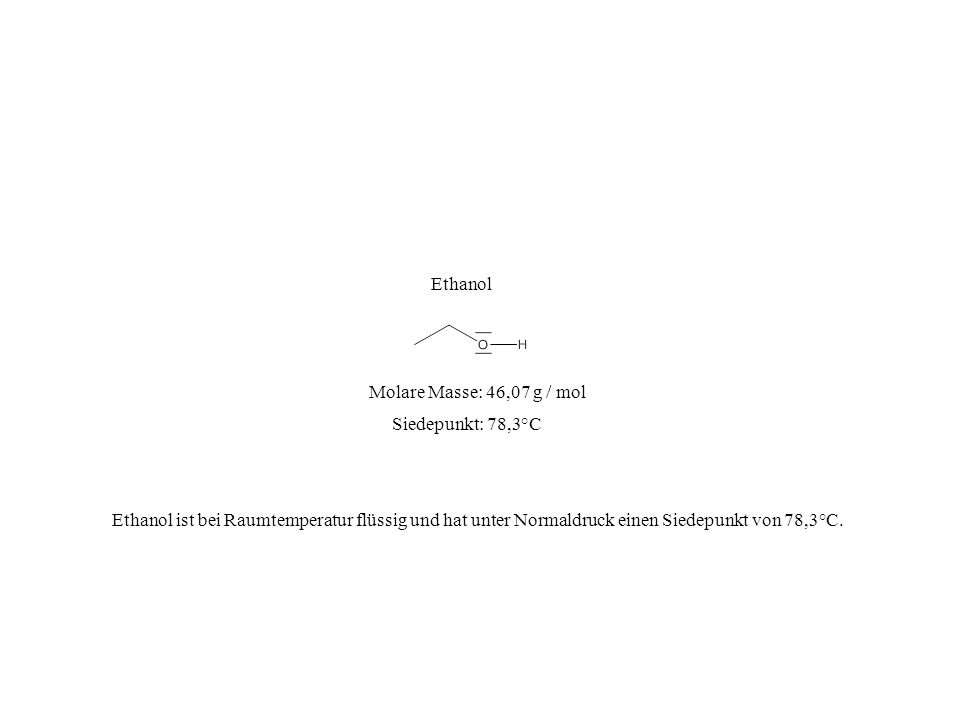 Ethanol Molare Masse: 46,07 g / mol. Siedepunkt: 78,3°C.